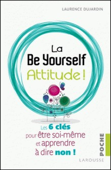 La Be Yourself Attitude ! - Les 6 clés pour être soi-même et apprendre à dire non !-Laurence Dujardin