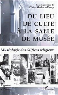Du lieu de culte à la salle de musée - Muséologie des édifices religieux-Claire Merleau-Ponty