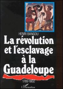 La révolution et l'esclavage à la Guadeloupe-Henri Bangou