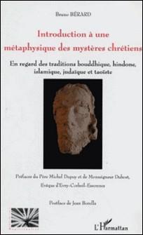 Introduction à une métaphysique des mystères chrétiens: à la lumière de ses commentateurs anciens et modernes, en regard des traditions bouddhique, hindoue, islamique, judîque et taoïste-Bruno Bérard