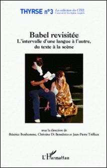 Babel revisitée - L'intervalle d'une langue à l'autre, du texte à la scène-Béatrice Bonhomme , Christine Di Benedetto , Jean-Pierre Triffaux