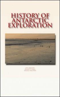 History of Antarctic Exploration-J.W. Gregory , J.F. James , A. Heilprin