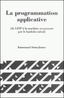 LA PROGRAMMATION APPLICATIVE. (De LISP à la machine en passant par le lambda-calcul)-Emmanuel Saint-James