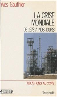 La Crise mondiale - Du choc pétrolier à nos jours-Yves Gauthier