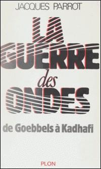 La Guerre des ondes - De Goebbels à Kadhafi-Jacques Parrot