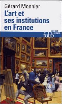 L'ART ET SES INSTITUTIONS EN FRANCE. De la Révolution à nos jours-Gérard Monnier
