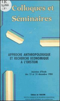 Approche anthropologique et recherche économique à l'ORSTOM - Journées d'étude des 13 et 14 décembre 1984-ORSTOM