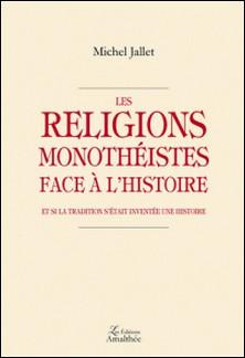 Les religions monothéistes face à l'Histoire - Et si la tradition s'était inventée une histoire-Michel Jallet