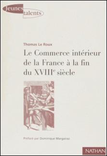 LE COMMERCE INTERIEUR DE LA FRANCE A LA FIN DU 18EME SIECLE. - Les contrastes économiques régionaux de l'espace français à travers les archives du Maximum-Thomas Le Roux