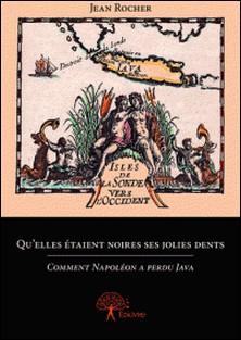 Qu'elles étaient noires ses jolies dents - Comment Napoléon a perdu Java-Jean Rocher