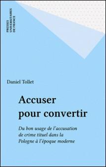 Accuser pour convertir. Du bon usage de l'accusation de crime rituel dans la Pologne catholique à l'époque moderne-Daniel Tollet