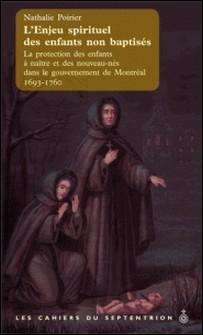 L'enjeu spirituel des enfants non baptisés - La protection des enfants à naître et des nouveau-nés dans le gouvernement de Montréal, 1693-1760-Nathalie Poirier