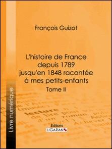 L'histoire de France depuis 1789 jusqu'en 1848 racontée à mes petits-enfants - Tome deuxième-François Guizot , Ligaran