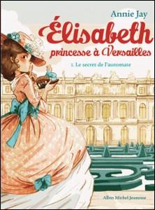 Le Secret de l'automate - Elisabeth, princesse à Versailles - tome 1-Annie Jay , Ariane Delrieu