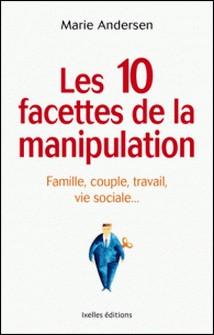 Les 10 facettes de la manipulation - Famille, couple, travail, vie sociale : apprenez à reconnaitre les situations de manipulation-Marie Andersen