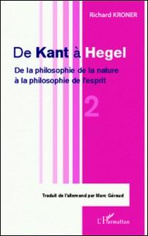 De Kant à Hegel - Tome 2, De la philosophie de la nature à la philosophie de l'esprit-Richard Kroner