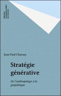 Stratégie générative - De l'anthropologie à la géopolitique-Jean-Paul Charnay