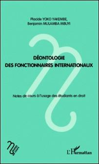 Déontologie des fonctionnaires internationaux - Notes de cours à l'usage des étudiants en droit-Benjamin Mulamba Mbuyi , Placide