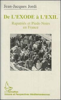 De l'exode à l'exil - Rapatriés et pieds-noirs en France, l'exemple marseillais, 1954-1992-Jean-Jacques Jordi