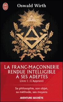 La Franc-maçonnerie rendue intelligible à ses adeptes - Tome 1, L'Apprenti-Oswald Wirth