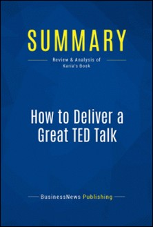 Summary: How to Deliver a Great TED Talk - Review and Analysis of Karia's Book-BusinessNews Publishing
