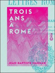 Trois ans à Rome - Lettres romaines-Jean-Baptiste Magnan