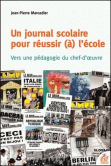Un journal scolaire pour réussir (à) l'école - Vers une pédagogie du chef-d'oeuvre-Jean-Pierre Marcadier