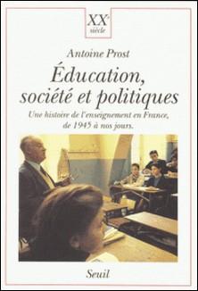 Education, société et politiques - Une histoire de l'enseignement en France, de 1945 à nos jours-Antoine Prost
