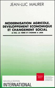 Modernisation agricole, développement économique et changement social - Le riz, la terre et l'homme à Java-Jean-Luc Maurer