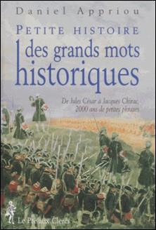 PETITE HISTOIRE DES GRANDS MOTS HISTORIQUES. De Jules César à Jacques Chirac, 2000 ans de petites phrases-Daniel Appriou