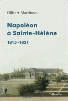 Napoléon à Sainte-Hélène - 1815-1821-Gilbert Martineau
