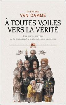 A toutes voiles vers la vérité - Une autre histoire de la philosophie au temps des Lumières-Stéphane Van Damme