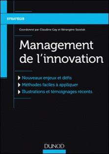 Management de l'innovation - Nouveaux enjeux et défis, Méthodes faciles à appliquer, Illustrations et témoignages récents-Claudine Gay , Bérangère Szostak