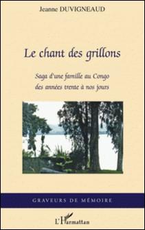 Le chant des grillons - Saga d'une famille au Congo des années trente à nos jours-Jeanne Duvigneaud