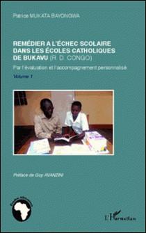 Remédier à l'échec scolaire dans les écoles catholiques de Bukavu (RD Congo) - Par l'évaluation et l'accompagnement personnalisé Volume 1-Patrice Mukata Bayongwa