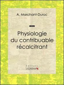 Physiologie du contribuable récalcitrant-A. Marchant-Duroc , Ligaran
