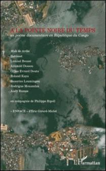 A la pointe noire du temps - Un poème documentaire en République du Congo-Andy Ramos , Arnauld Dossou , Babisset , Beaurice Loumingou , Gilles Evrard Douta