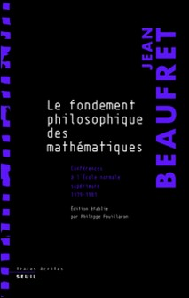 Le fondement philosophique des mathématiques - Conférences à l'Ecole Normale Supérieure (1979-1981)-Jean Beaufret