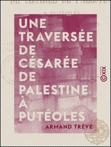 Une traversée de Césarée de Palestine à Putéoles - Au temps de saint Paul-Armand Trève