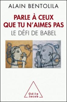Parle à ceux que tu n'aimes pas - Le défi de Babel-Alain Bentolila