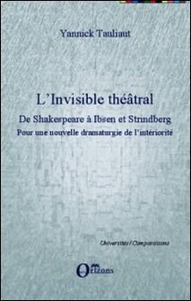 L'invisible théâtral, de Shakespeare à Ibsen et Strindberg - Pour une nouvelle dramaturgie de l'intériorité-Yannick Tauliaut