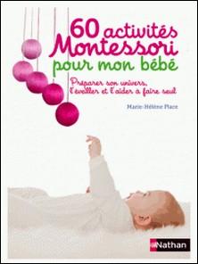 60 activités Montessori pour mon bébé - Préparer son univers, l'éveiller et l'aider à faire seul-Marie-Hélène Place
