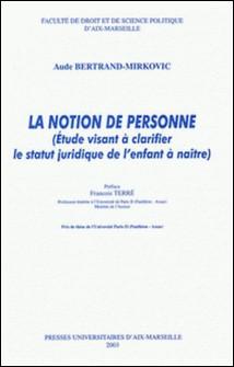 La notion de personne - Etude visant à clarifier le statut juridique de l'enfant à naître-Aude Bertrand-Mirkovic