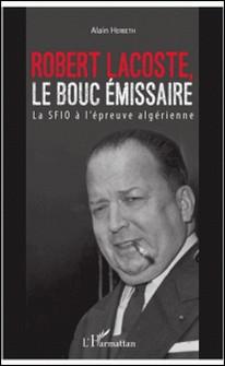 Robert Lacoste, le bouc émissaire - La SFIO à l'épreuve algérienne-Alain Herbeth