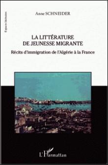 La littérature de jeunesse migrante - Récits d'immigration de l'Algérie à la France-Anne Schneider