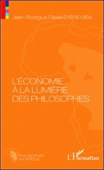 L'économie à la lumière des philosophes - Essai de philosophie économique sur les Anciens et les Modernes-Jean-Rodrigue-Elisée Eyene Mba