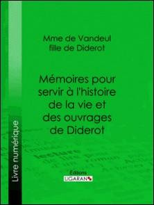 Mémoires pour servir à l'histoire de la vie et des ouvrages de Diderot, par Mme de Vandeul, sa fille-Madame de Vandeul , Ligaran