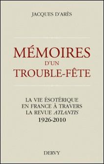 Mémoires d'un trouble fête - La vie ésotérique en France à travers la revue Atlantis 1926-2010-Jacques d'Arès