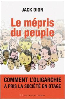 Le mépris du peuple - Comment l'oligarchie a pris la société en otage-Jack Dion