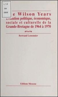 The Wilson years - Évolution politique, économique, sociale et culturelle de la Grande-Bretagne de 1964 à 1970-Bertrand Lemonnier